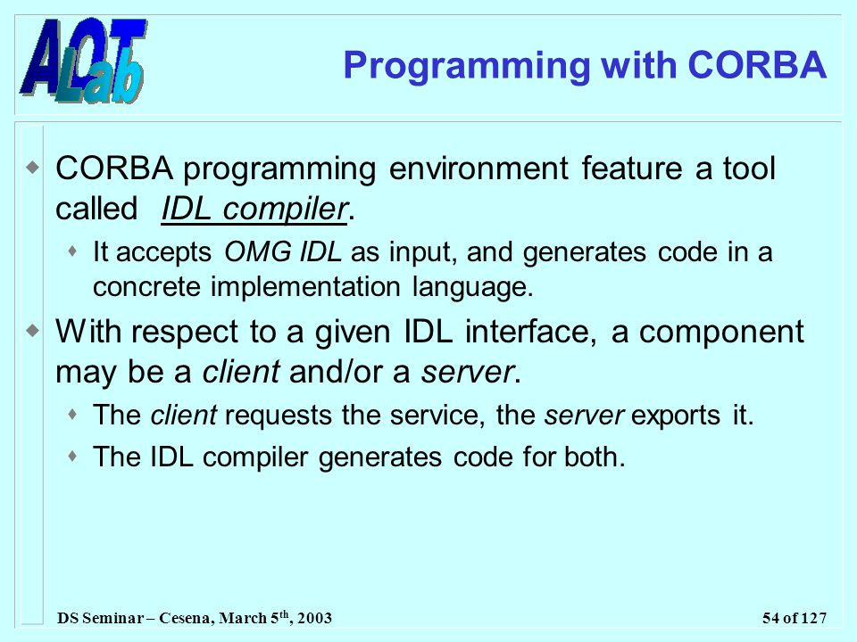 DS Seminar – Cesena, March 5 th, 200354 of 127 Programming with CORBA  CORBA programming environment feature a tool called IDL compiler.