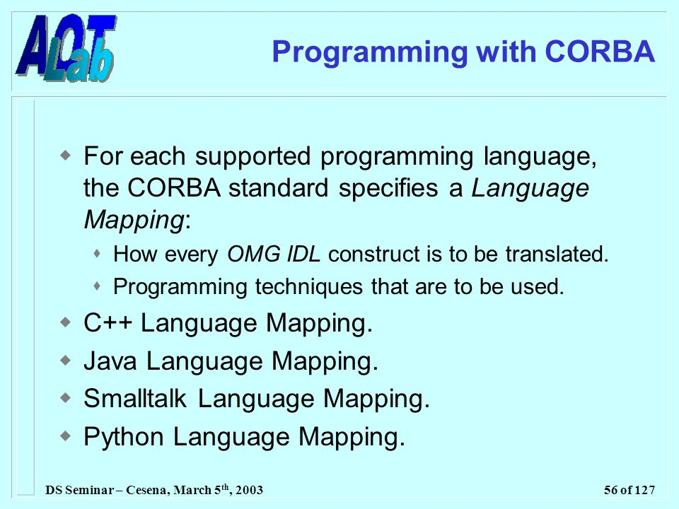 DS Seminar – Cesena, March 5 th, 200356 of 127 Programming with CORBA  For each supported programming language, the CORBA standard specifies a Language Mapping:  How every OMG IDL construct is to be translated.