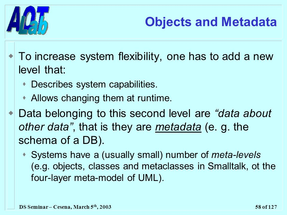 DS Seminar – Cesena, March 5 th, 200358 of 127 Objects and Metadata  To increase system flexibility, one has to add a new level that:  Describes system capabilities.