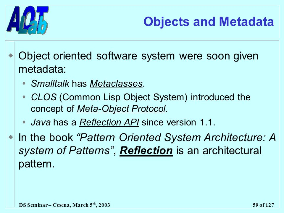 DS Seminar – Cesena, March 5 th, 200359 of 127 Objects and Metadata  Object oriented software system were soon given metadata:  Smalltalk has Metaclasses.