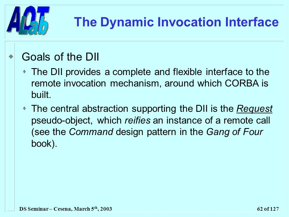 DS Seminar – Cesena, March 5 th, 200362 of 127 The Dynamic Invocation Interface  Goals of the DII  The DII provides a complete and flexible interface to the remote invocation mechanism, around which CORBA is built.