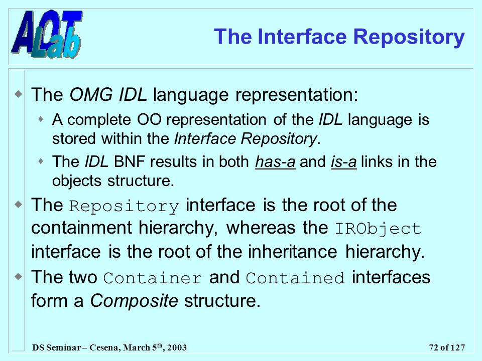 DS Seminar – Cesena, March 5 th, 200372 of 127 The Interface Repository  The OMG IDL language representation:  A complete OO representation of the IDL language is stored within the Interface Repository.