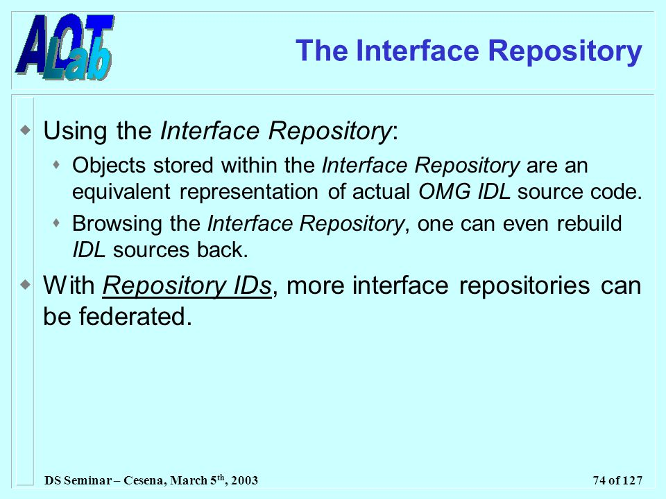 DS Seminar – Cesena, March 5 th, 200374 of 127 The Interface Repository  Using the Interface Repository:  Objects stored within the Interface Repository are an equivalent representation of actual OMG IDL source code.