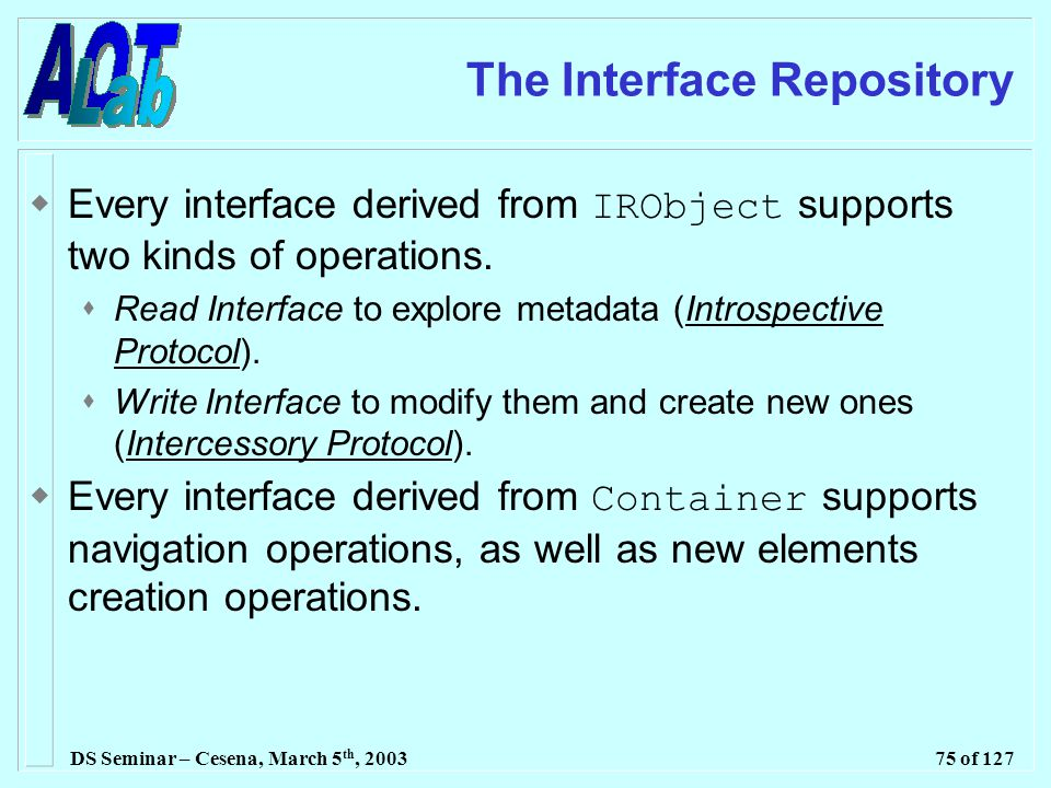 DS Seminar – Cesena, March 5 th, 200375 of 127 The Interface Repository  Every interface derived from IRObject supports two kinds of operations.