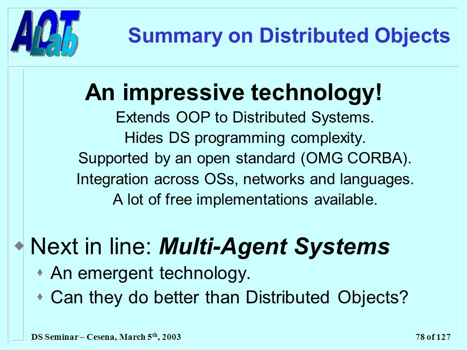 DS Seminar – Cesena, March 5 th, 200378 of 127 Summary on Distributed Objects An impressive technology.