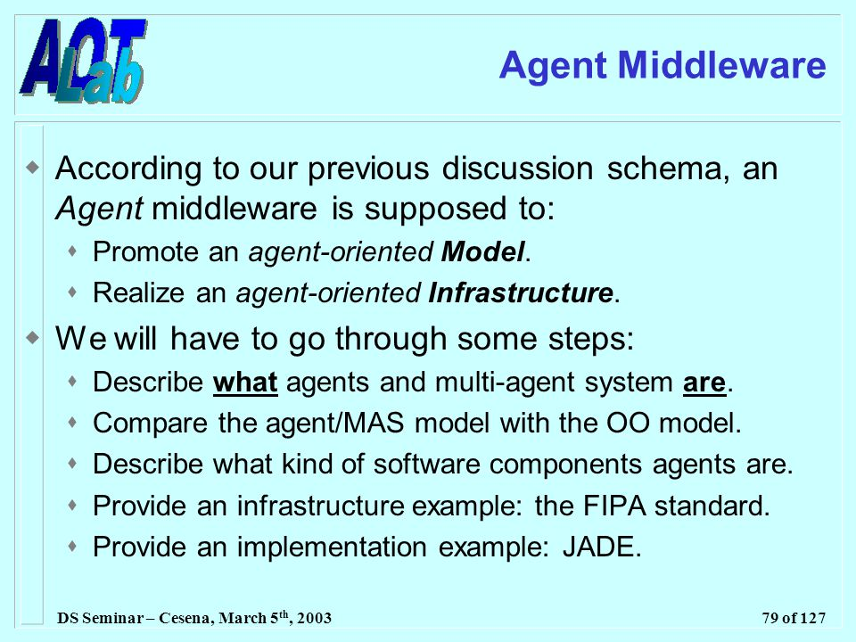 DS Seminar – Cesena, March 5 th, 200379 of 127 Agent Middleware  According to our previous discussion schema, an Agent middleware is supposed to:  Promote an agent-oriented Model.