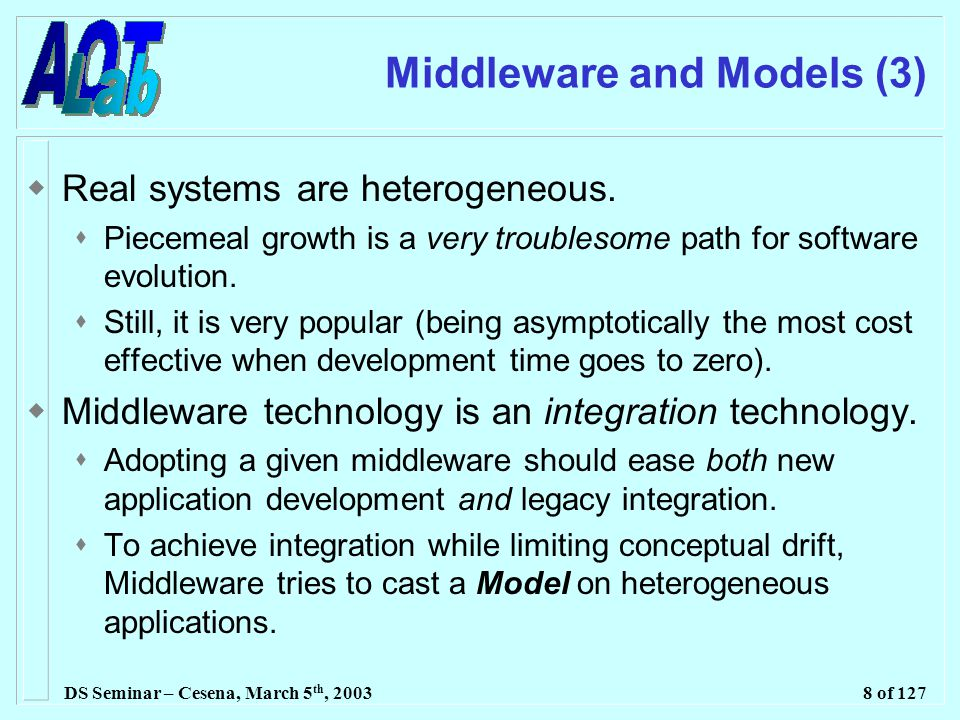 DS Seminar – Cesena, March 5 th, 20038 of 127 Middleware and Models (3)  Real systems are heterogeneous.