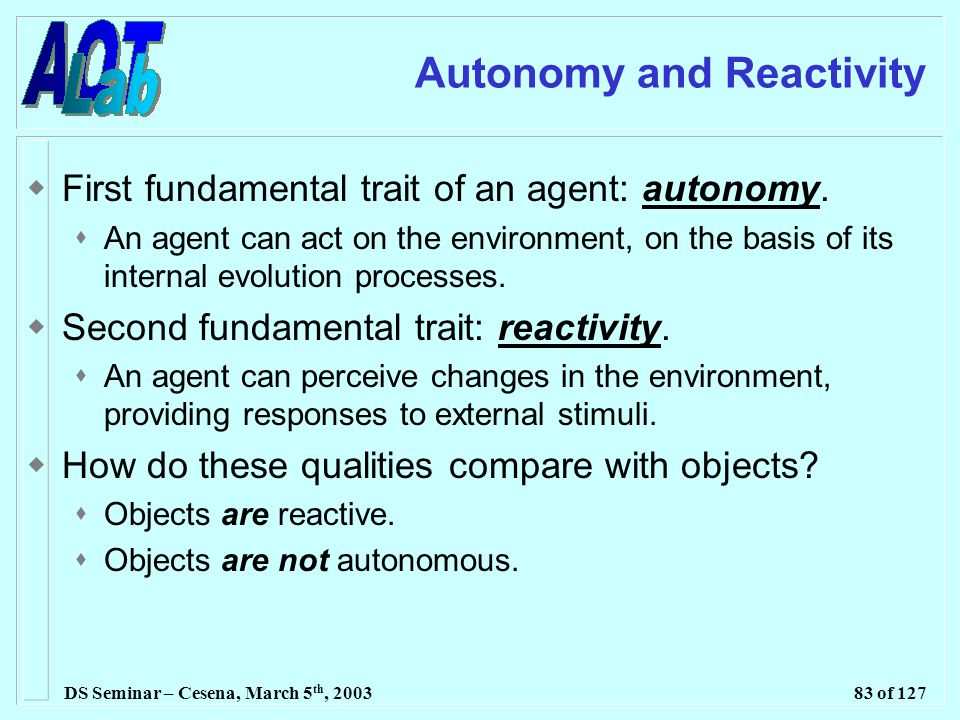 DS Seminar – Cesena, March 5 th, 200383 of 127 Autonomy and Reactivity  First fundamental trait of an agent: autonomy.