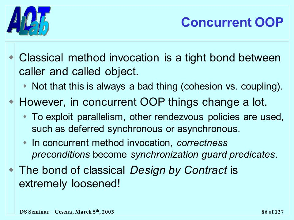DS Seminar – Cesena, March 5 th, 200386 of 127 Concurrent OOP  Classical method invocation is a tight bond between caller and called object.