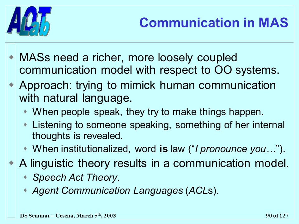 DS Seminar – Cesena, March 5 th, 200390 of 127 Communication in MAS  MASs need a richer, more loosely coupled communication model with respect to OO systems.