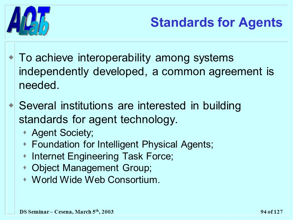 DS Seminar – Cesena, March 5 th, 200394 of 127 Standards for Agents  To achieve interoperability among systems independently developed, a common agreement is needed.