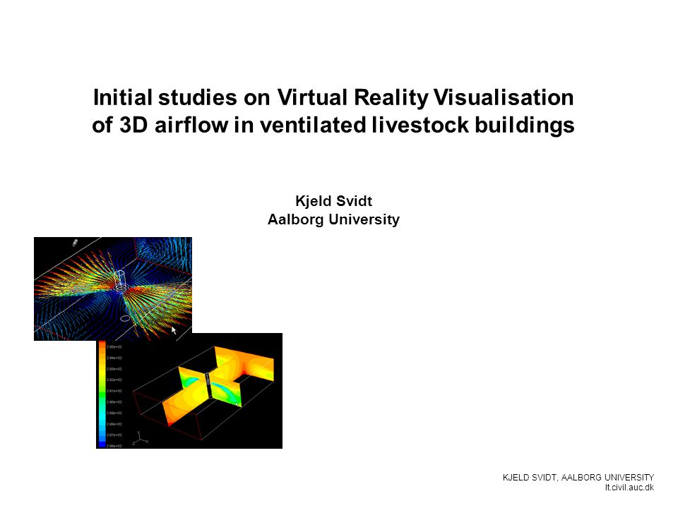 KJELD SVIDT, AALBORG UNIVERSITY It.civil.auc.dk Initial studies on Virtual Reality Visualisation of 3D airflow in ventilated livestock buildings Kjeld Svidt Aalborg University