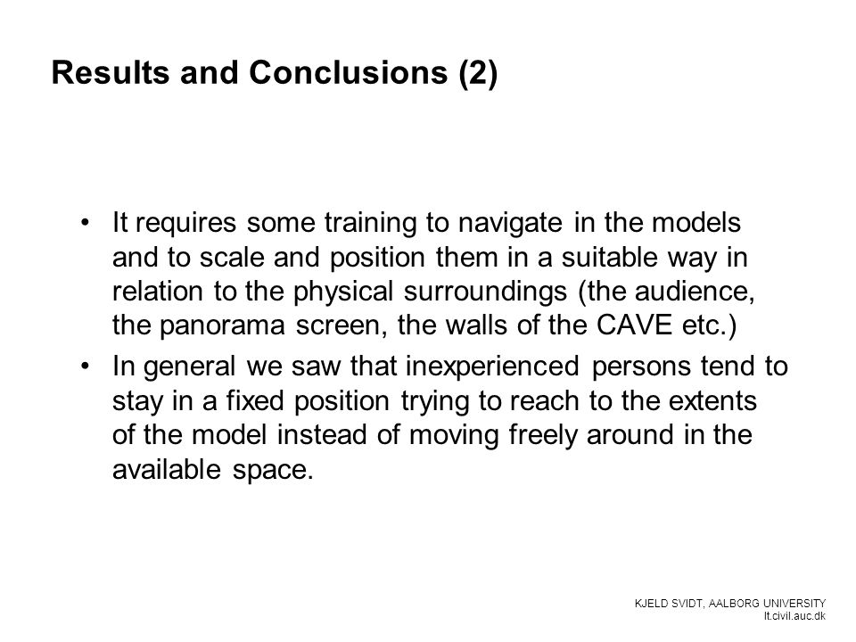 KJELD SVIDT, AALBORG UNIVERSITY It.civil.auc.dk Results and Conclusions (2) It requires some training to navigate in the models and to scale and posit