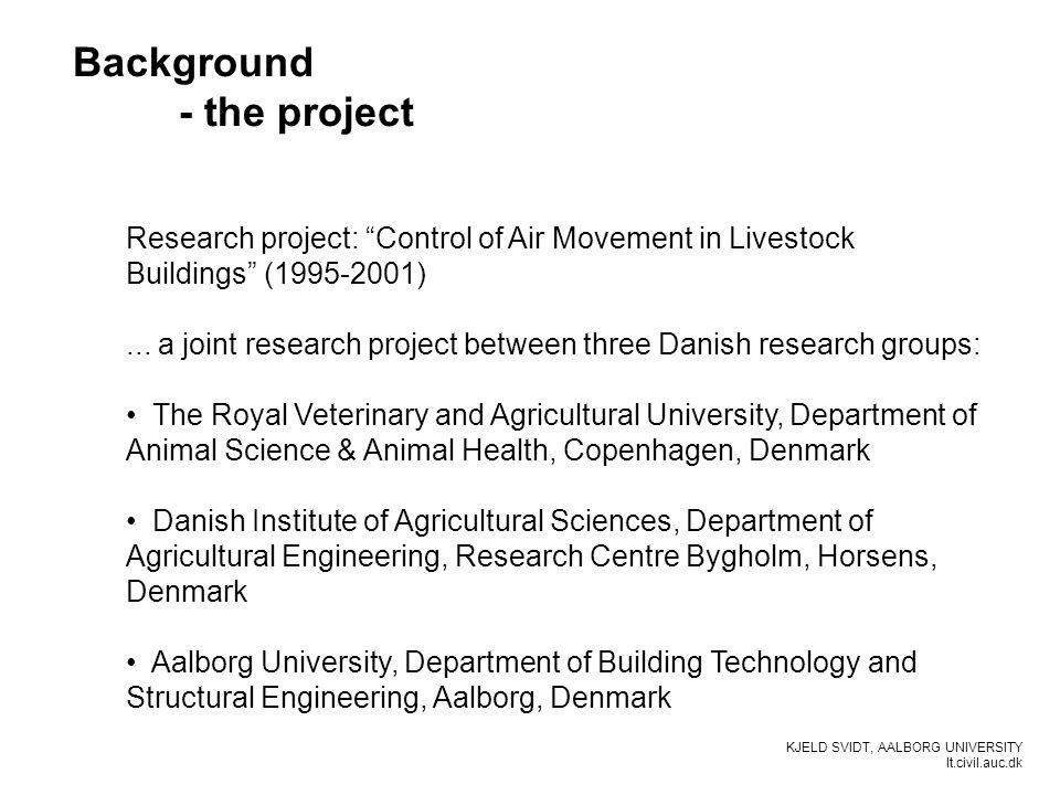 KJELD SVIDT, AALBORG UNIVERSITY It.civil.auc.dk Background - the project Research project: Control of Air Movement in Livestock Buildings (1995-2001)...