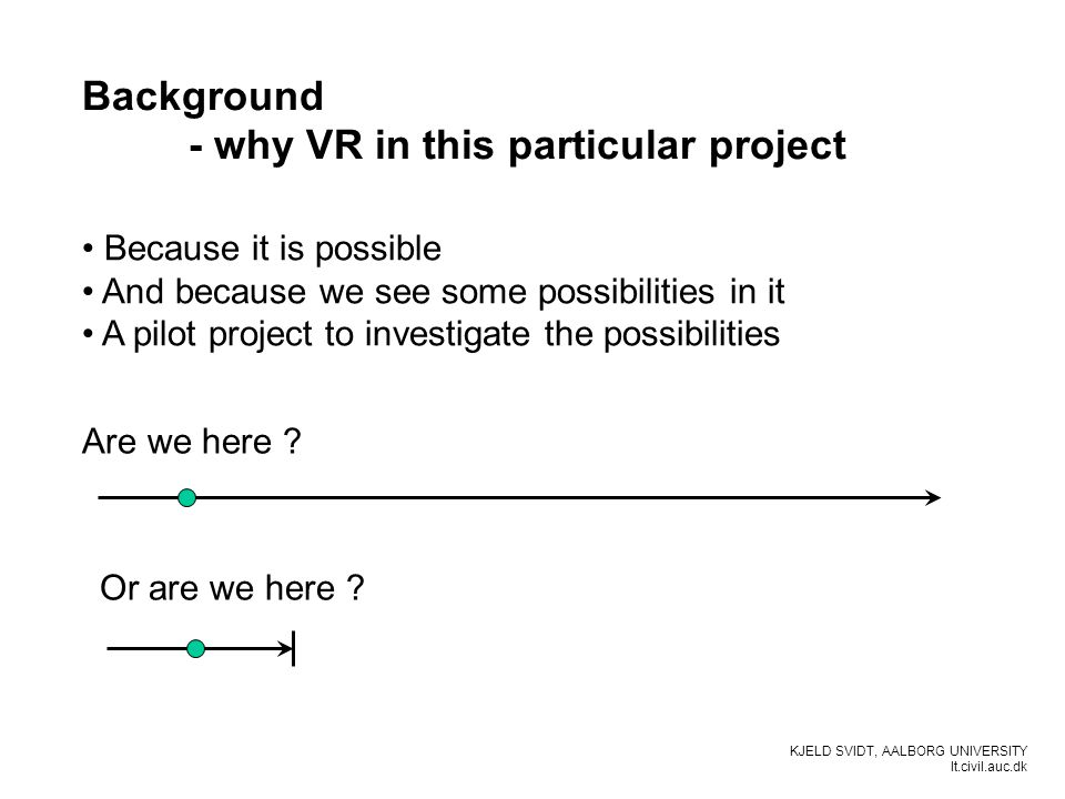 KJELD SVIDT, AALBORG UNIVERSITY It.civil.auc.dk Background - why VR in this particular project Because it is possible And because we see some possibil