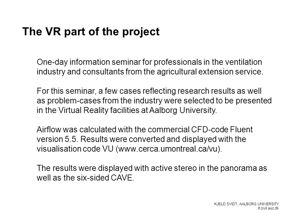 KJELD SVIDT, AALBORG UNIVERSITY It.civil.auc.dk The VR part of the project One-day information seminar for professionals in the ventilation industry and consultants from the agricultural extension service.