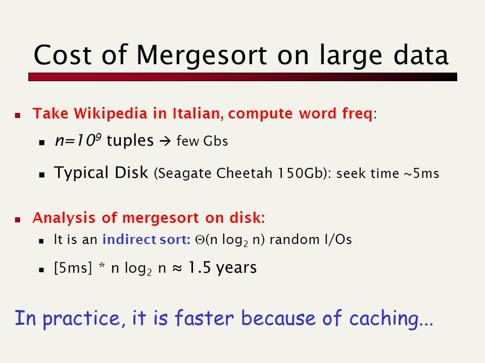 Cost of Mergesort on large data Take Wikipedia in Italian, compute word freq: n=10 9 tuples  few Gbs Typical Disk (Seagate Cheetah 150Gb): seek time ~5ms Analysis of mergesort on disk: It is an indirect sort:  (n log 2 n) random I/Os [5ms] * n log 2 n ≈ 1.5 years In practice, it is faster because of caching...