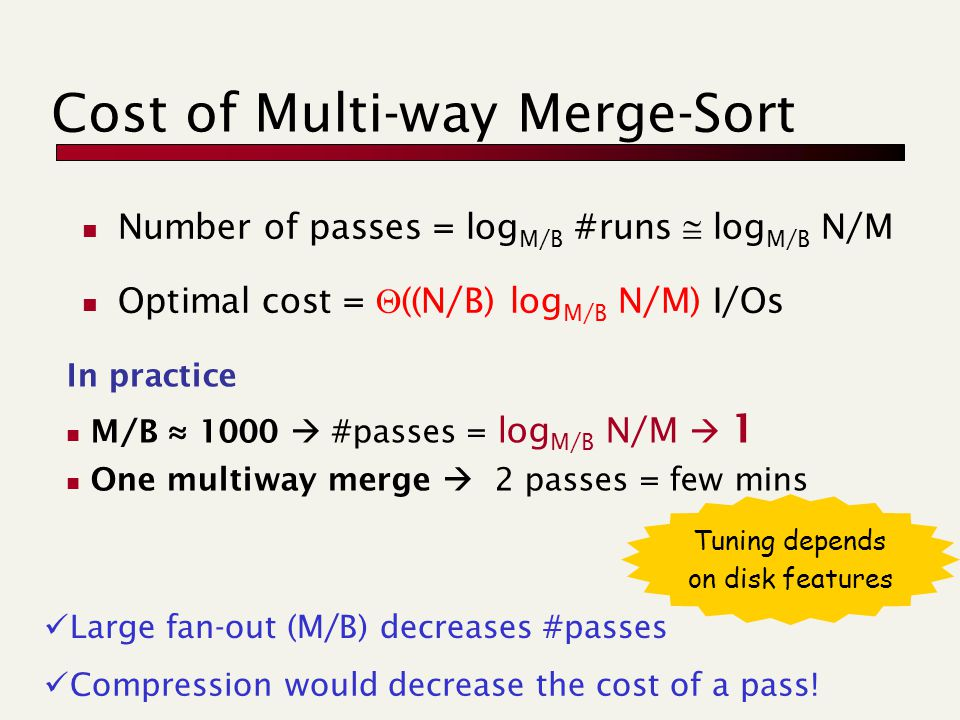 Cost of Multi-way Merge-Sort Number of passes = log M/B #runs  log M/B N/M Optimal cost =  ((N/B) log M/B N/M) I/Os Large fan-out (M/B) decreases #p