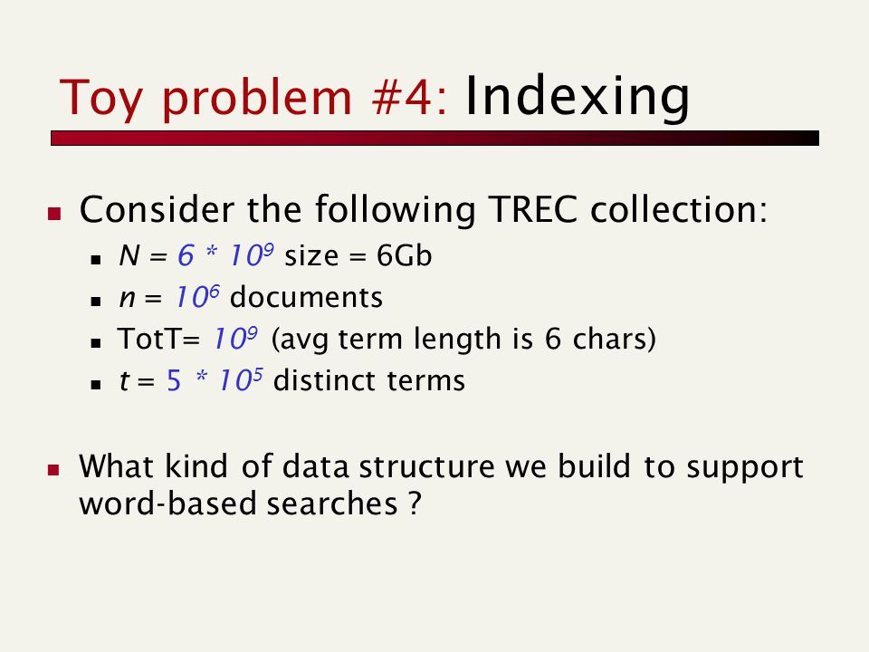 Toy problem #4: Indexing Consider the following TREC collection: N = 6 * 10 9 size = 6Gb n = 10 6 documents TotT= 10 9 (avg term length is 6 chars) t