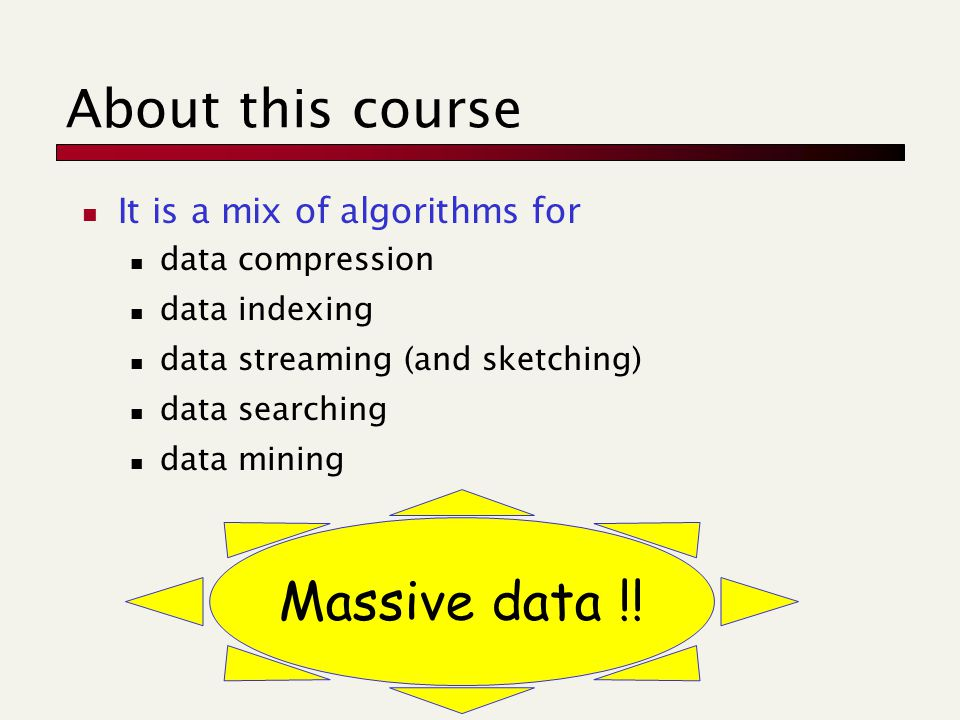 About this course It is a mix of algorithms for data compression data indexing data streaming (and sketching) data searching data mining Massive data