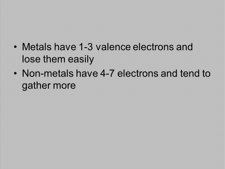 Metals have 1-3 valence electrons and lose them easily Non-metals have 4-7 electrons and tend to gather more