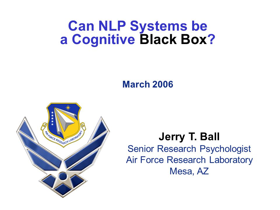 Can NLP Systems be a Cognitive Black Box? March 2006 Jerry T. Ball Senior Research Psychologist Air Force Research Laboratory Mesa, AZ