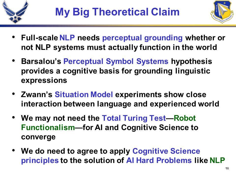 16 My Big Theoretical Claim Full-scale NLP needs perceptual grounding whether or not NLP systems must actually function in the world Barsalou's Perceptual Symbol Systems hypothesis provides a cognitive basis for grounding linguistic expressions Zwann's Situation Model experiments show close interaction between language and experienced world We may not need the Total Turing Test—Robot Functionalism—for AI and Cognitive Science to converge We do need to agree to apply Cognitive Science principles to the solution of AI Hard Problems like NLP