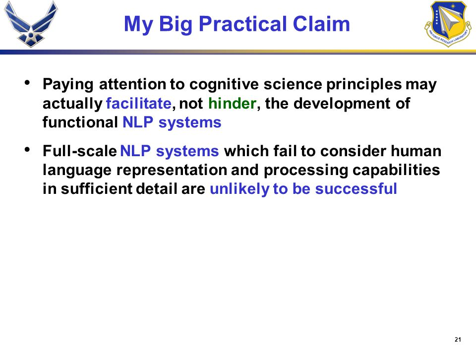 21 My Big Practical Claim Paying attention to cognitive science principles may actually facilitate, not hinder, the development of functional NLP systems Full-scale NLP systems which fail to consider human language representation and processing capabilities in sufficient detail are unlikely to be successful