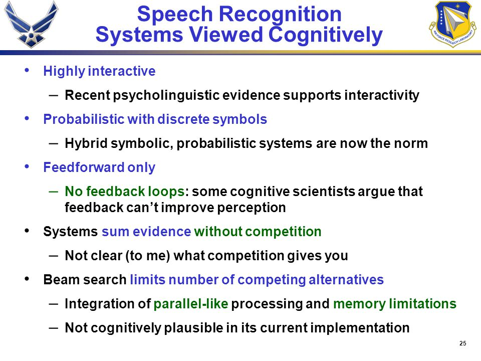 25 Speech Recognition Systems Viewed Cognitively Highly interactive – Recent psycholinguistic evidence supports interactivity Probabilistic with discrete symbols – Hybrid symbolic, probabilistic systems are now the norm Feedforward only – No feedback loops: some cognitive scientists argue that feedback can't improve perception Systems sum evidence without competition – Not clear (to me) what competition gives you Beam search limits number of competing alternatives – Integration of parallel-like processing and memory limitations – Not cognitively plausible in its current implementation