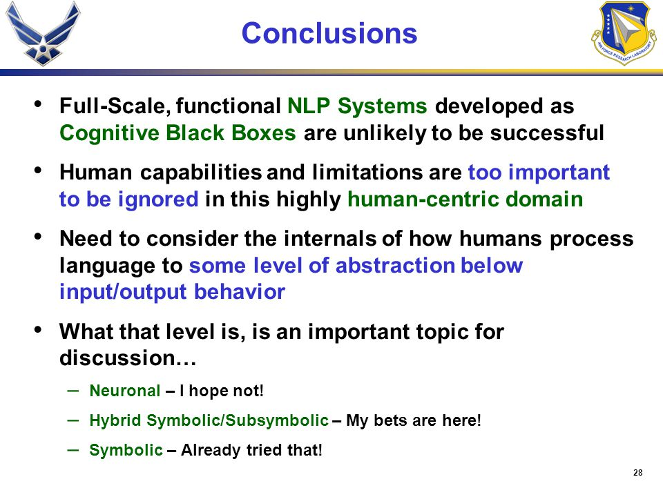 28 Conclusions Full-Scale, functional NLP Systems developed as Cognitive Black Boxes are unlikely to be successful Human capabilities and limitations are too important to be ignored in this highly human-centric domain Need to consider the internals of how humans process language to some level of abstraction below input/output behavior What that level is, is an important topic for discussion… – Neuronal – I hope not.