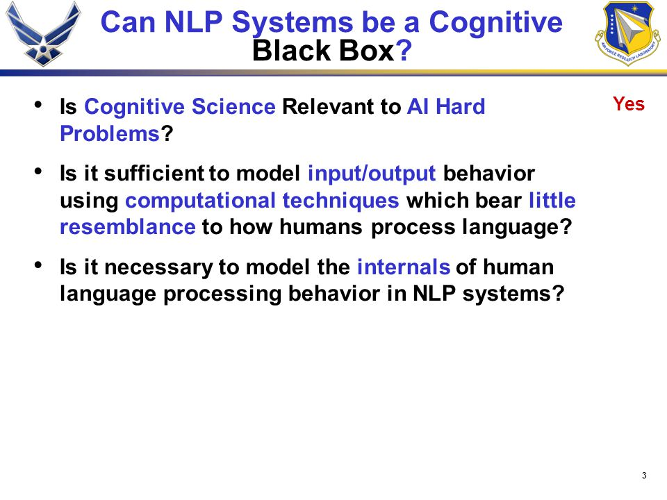 3 Can NLP Systems be a Cognitive Black Box? Yes Is Cognitive Science Relevant to AI Hard Problems? Is it sufficient to model input/output behavior usi