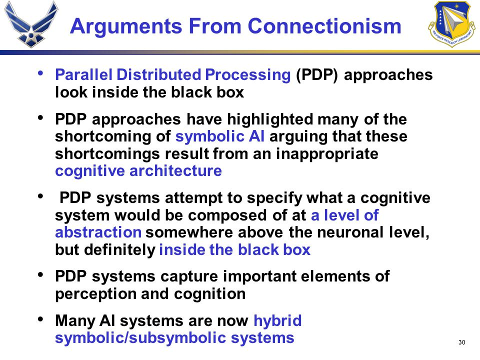 30 Arguments From Connectionism Parallel Distributed Processing (PDP) approaches look inside the black box PDP approaches have highlighted many of the shortcoming of symbolic AI arguing that these shortcomings result from an inappropriate cognitive architecture PDP systems attempt to specify what a cognitive system would be composed of at a level of abstraction somewhere above the neuronal level, but definitely inside the black box PDP systems capture important elements of perception and cognition Many AI systems are now hybrid symbolic/subsymbolic systems
