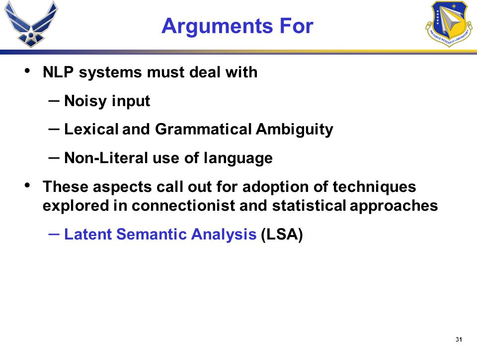 31 Arguments For NLP systems must deal with – Noisy input – Lexical and Grammatical Ambiguity – Non-Literal use of language These aspects call out for adoption of techniques explored in connectionist and statistical approaches – Latent Semantic Analysis (LSA)