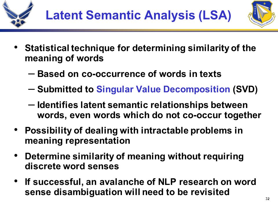 32 Latent Semantic Analysis (LSA) Statistical technique for determining similarity of the meaning of words – Based on co-occurrence of words in texts – Submitted to Singular Value Decomposition (SVD) – Identifies latent semantic relationships between words, even words which do not co-occur together Possibility of dealing with intractable problems in meaning representation Determine similarity of meaning without requiring discrete word senses If successful, an avalanche of NLP research on word sense disambiguation will need to be revisited