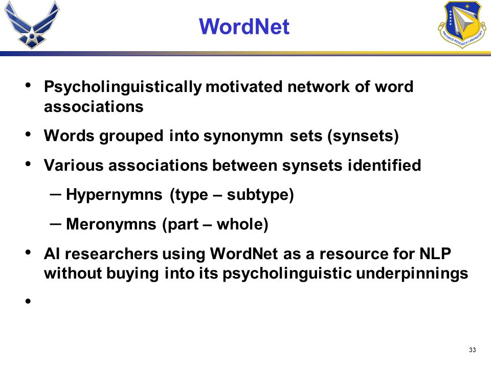 33 WordNet Psycholinguistically motivated network of word associations Words grouped into synonymn sets (synsets) Various associations between synsets identified – Hypernymns (type – subtype) – Meronymns (part – whole) AI researchers using WordNet as a resource for NLP without buying into its psycholinguistic underpinnings