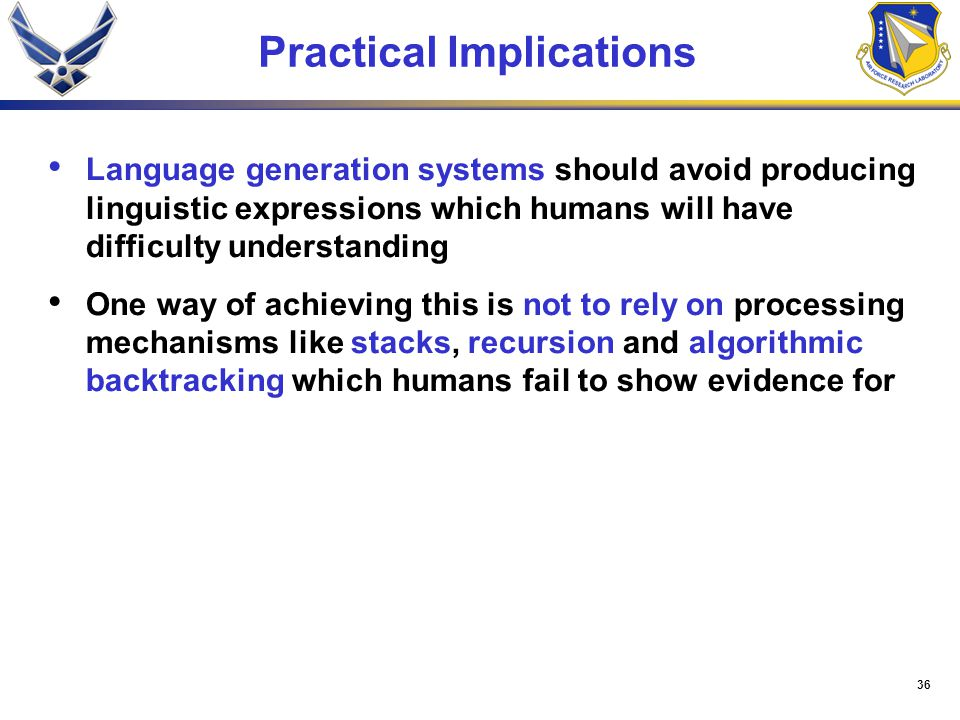 36 Practical Implications Language generation systems should avoid producing linguistic expressions which humans will have difficulty understanding One way of achieving this is not to rely on processing mechanisms like stacks, recursion and algorithmic backtracking which humans fail to show evidence for