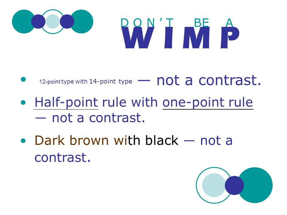 D O N ' T BE A W I M P 12-point type with 14-point type Half-point rule with one-point rule ― not a contrast. Dark brown with black ― not a contrast.