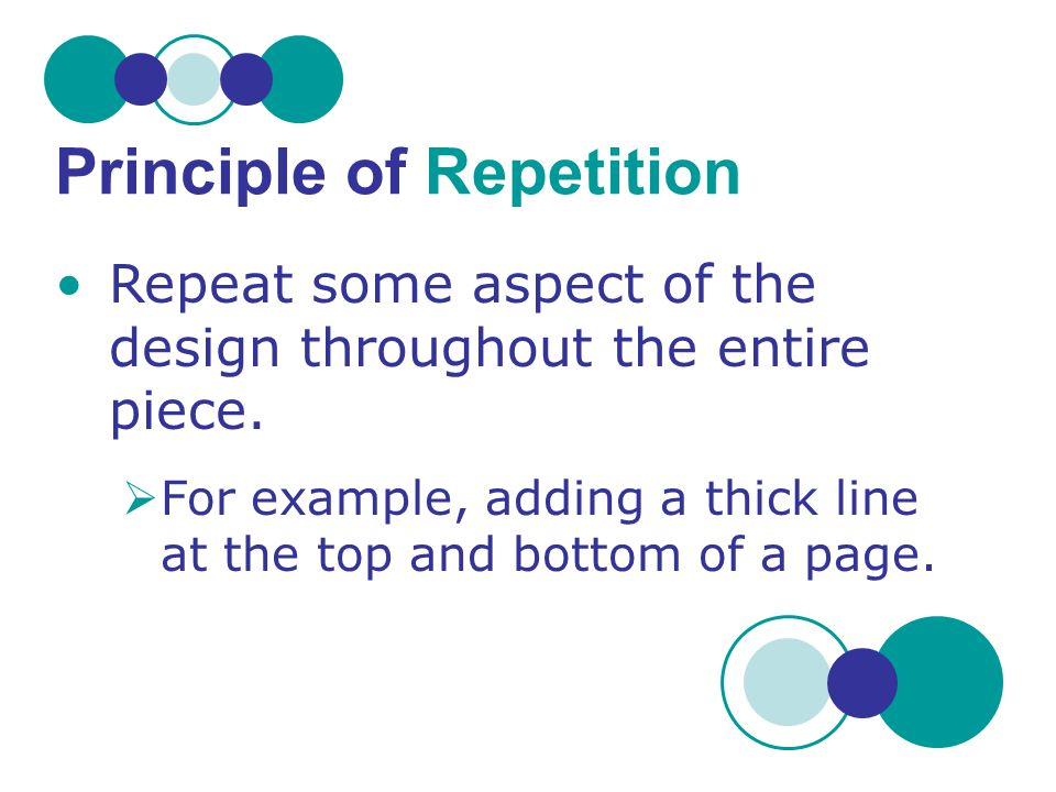 Repeat some aspect of the design throughout the entire piece.  For example, adding a thick line at the top and bottom of a page. Principle of Repetit
