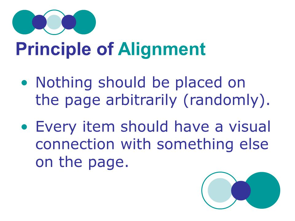 Nothing should be placed on the page arbitrarily (randomly). Every item should have a visual connection with something else on the page. Principle of