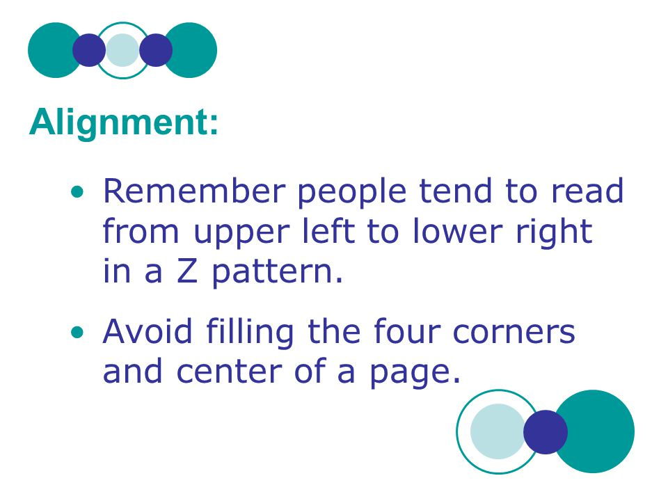 Remember people tend to read from upper left to lower right in a Z pattern. Avoid filling the four corners and center of a page. Alignment: