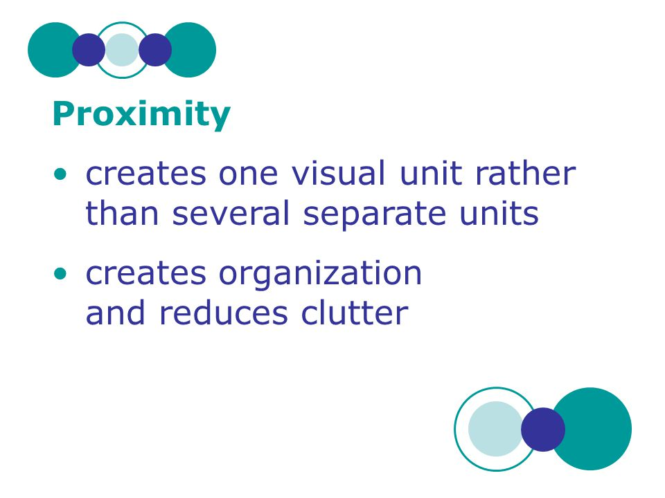 Proximity creates one visual unit rather than several separate units creates organization and reduces clutter