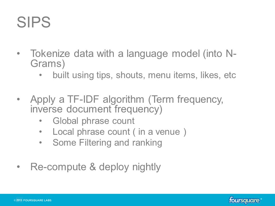 2013 SIPS Tokenize data with a language model (into N- Grams) built using tips, shouts, menu items, likes, etc Apply a TF-IDF algorithm (Term frequenc