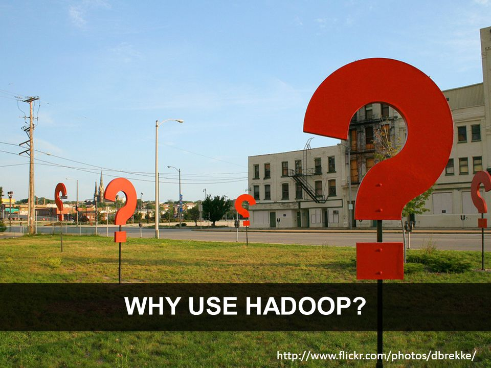 2013 WHY USE HADOOP http://www.flickr.com/photos/dbrekke/