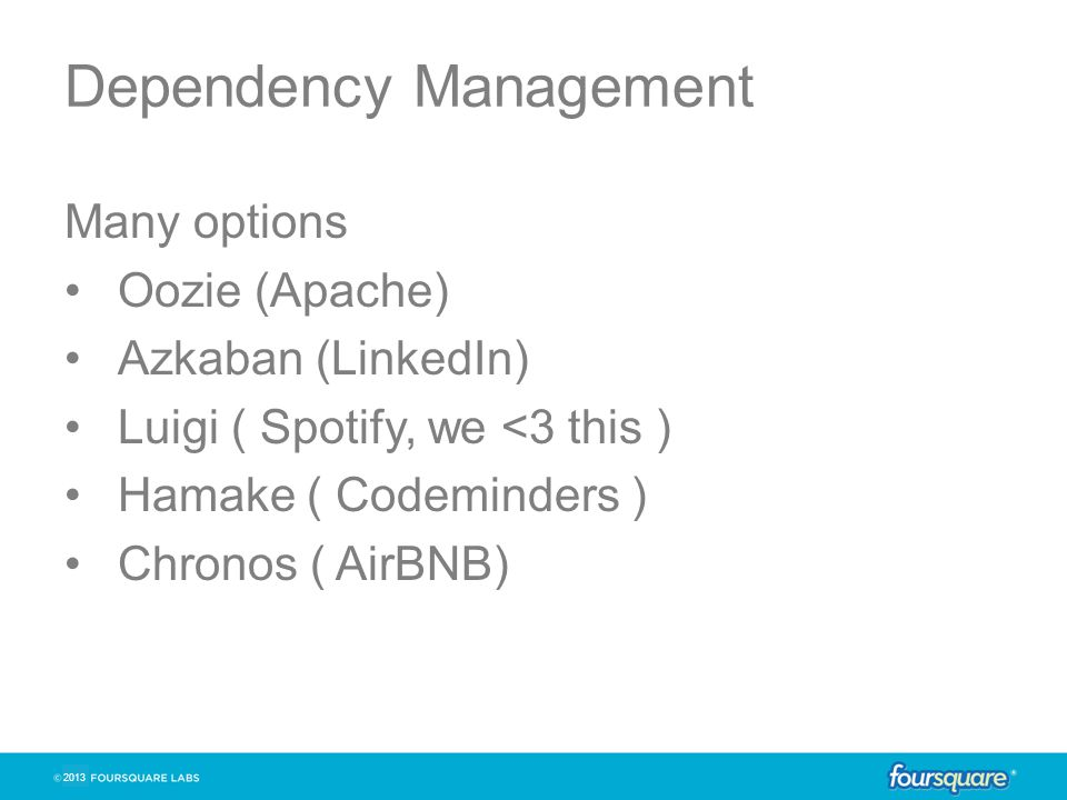 2013 Dependency Management Many options Oozie (Apache) Azkaban (LinkedIn) Luigi ( Spotify, we <3 this ) Hamake ( Codeminders ) Chronos ( AirBNB)