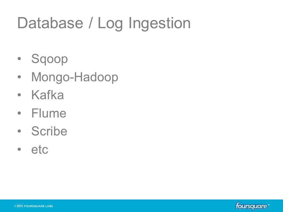 Database / Log Ingestion Sqoop Mongo-Hadoop Kafka Flume Scribe etc