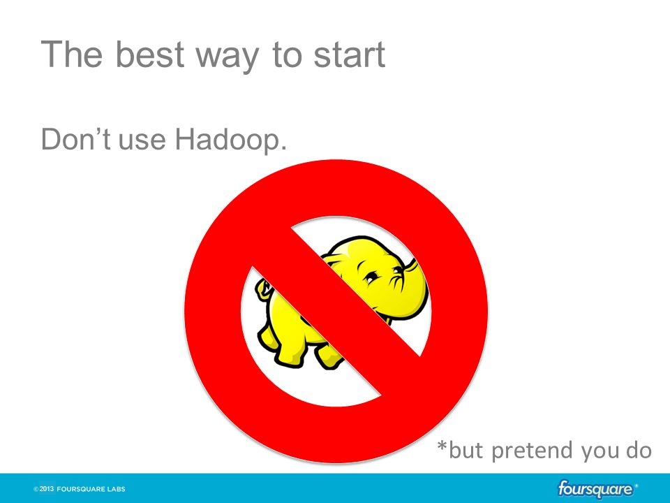2013 The best way to start Don't use Hadoop. *but pretend you do