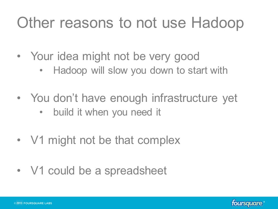2013 Other reasons to not use Hadoop Your idea might not be very good Hadoop will slow you down to start with You don't have enough infrastructure yet build it when you need it V1 might not be that complex V1 could be a spreadsheet