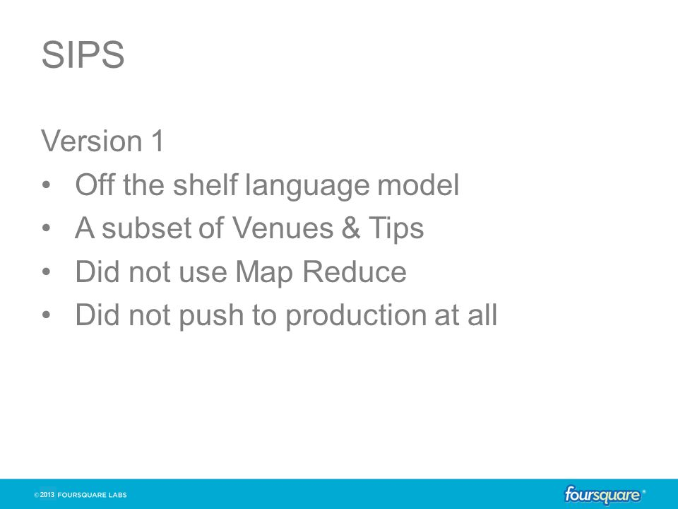SIPS Version 1 Off the shelf language model A subset of Venues & Tips Did not use Map Reduce Did not push to production at all