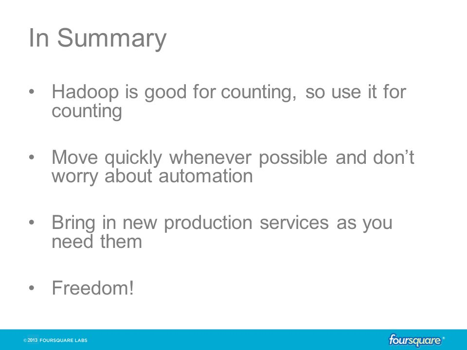 2013 In Summary Hadoop is good for counting, so use it for counting Move quickly whenever possible and don't worry about automation Bring in new production services as you need them Freedom!