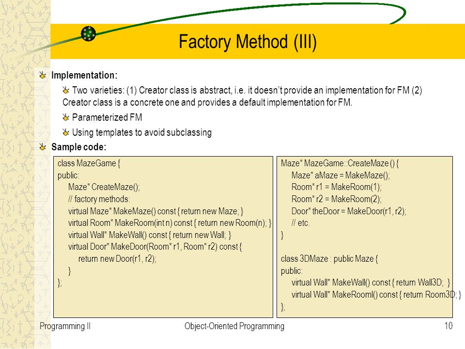 10Programming IIObject-Oriented Programming Factory Method (III) Implementation: Two varieties: (1) Creator class is abstract, i.e.
